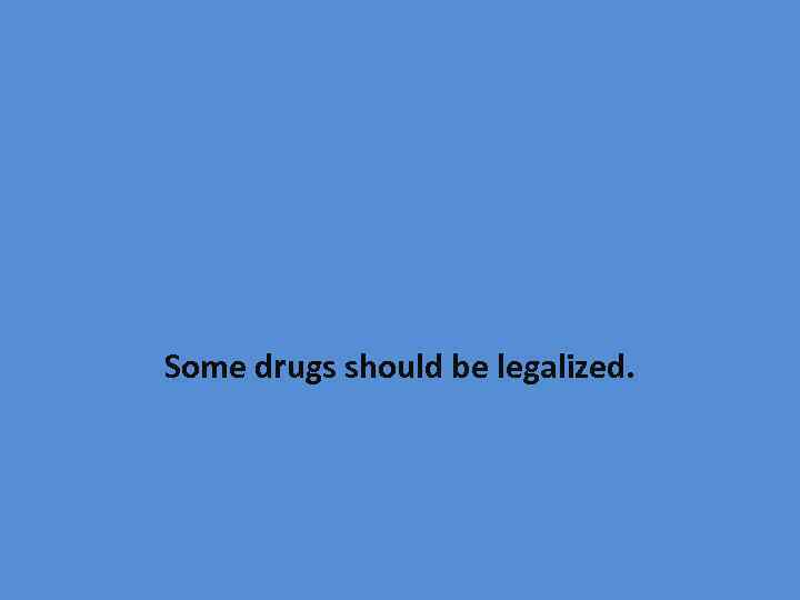 Some drugs should be legalized.