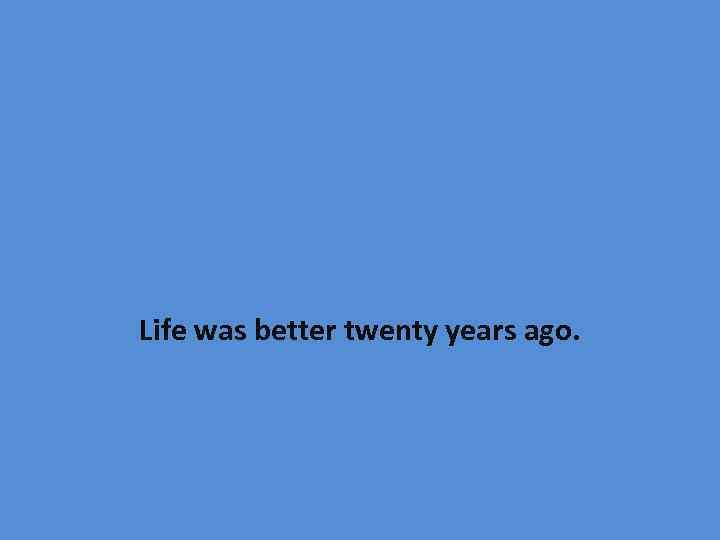 Life was better twenty years ago.