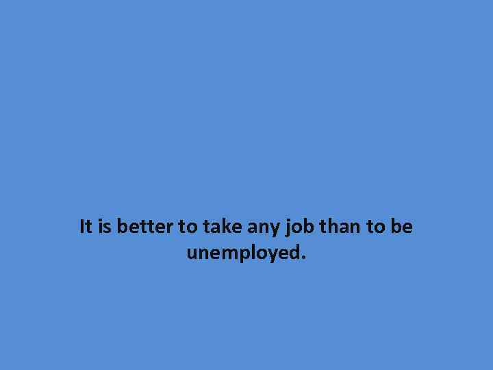 It is better to take any job than to be unemployed.