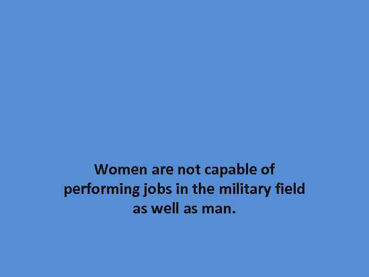 Women are not capable of performing jobs in the military field as well as