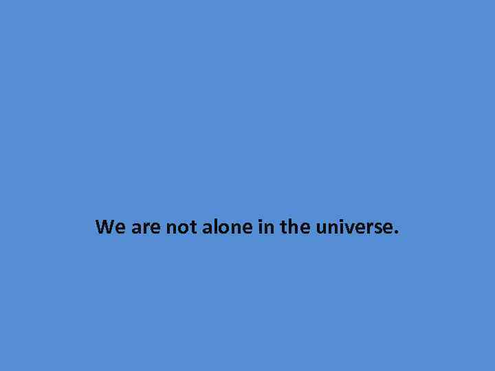 We are not alone in the universe.