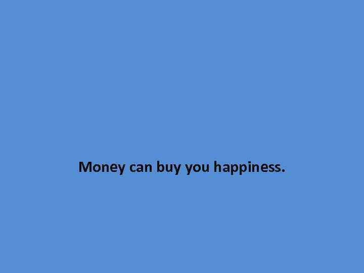 Money can buy you happiness.