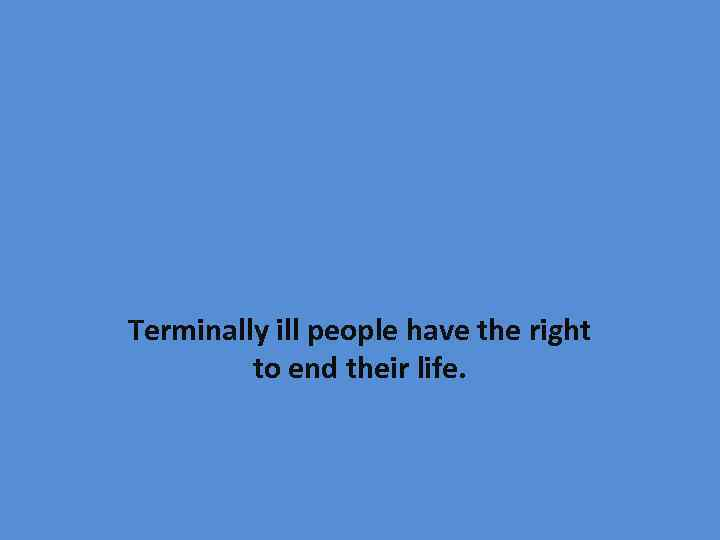 Terminally ill people have the right to end their life.