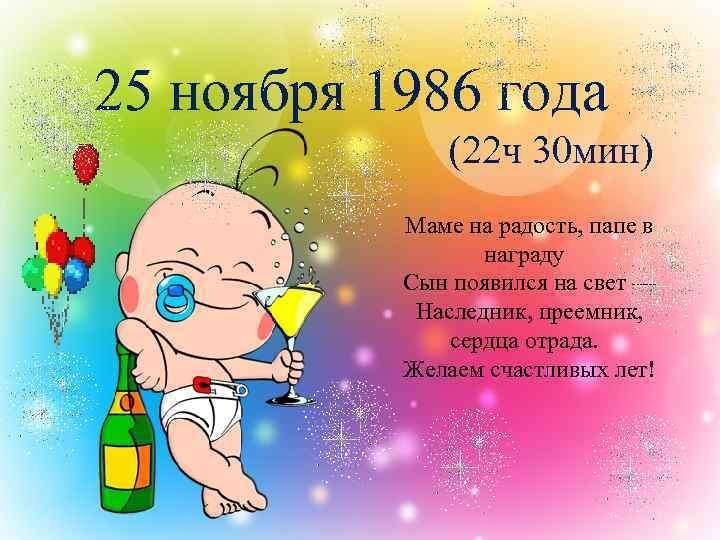 25 ноября 1986 года (22 ч 30 мин) Маме на радость, папе в награду