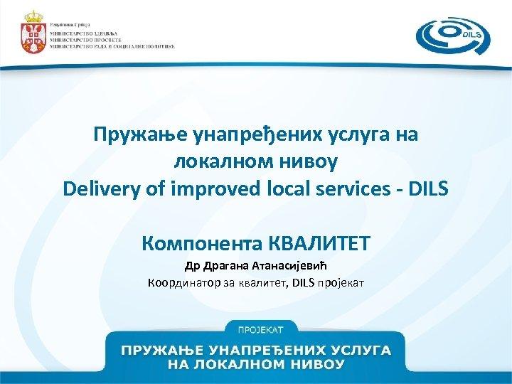 Пружање унапређених услуга на локалном нивоу Delivery of improved local services - DILS Компонента