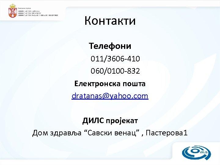 Контакти Телефони 011/3606 -410 060/0100 -832 Електронска пошта dratanas@yahoo. com ДИЛС пројекат Дом здравља