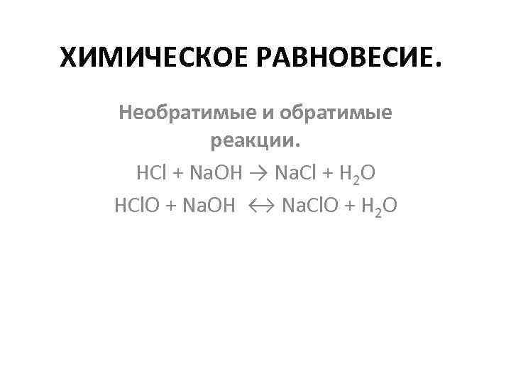 ХИМИЧЕСКОЕ РАВНОВЕСИЕ. Необратимые и обратимые реакции. HCl + Na. OH → Na. Cl +