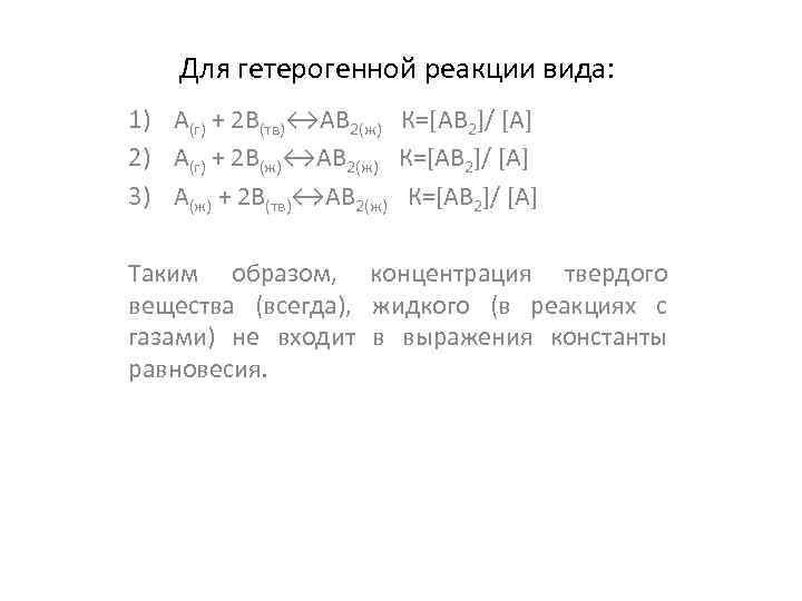 Для гетерогенной реакции вида: 1) А(г) + 2 В(тв)↔АВ 2(ж) К=[AB 2]/ [A] 2)