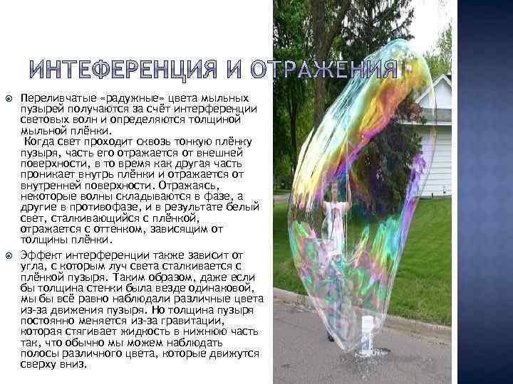 Переливчатые «радужные» цвета мыльных пузырей получаются за счёт интерференции световых волн и определяются