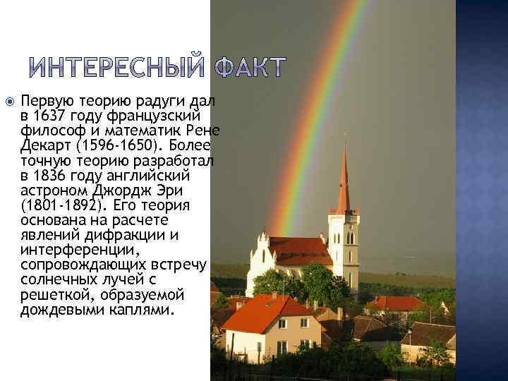 Первую теорию радуги дал в 1637 году французский философ и математик Рене Декарт