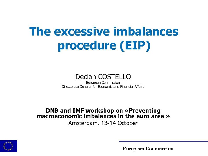 The excessive imbalances procedure (EIP) Declan COSTELLO European Commission Directorate General for Economic and