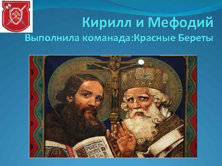 Кирилл и Мефодий Выполнила команада: Красные Береты