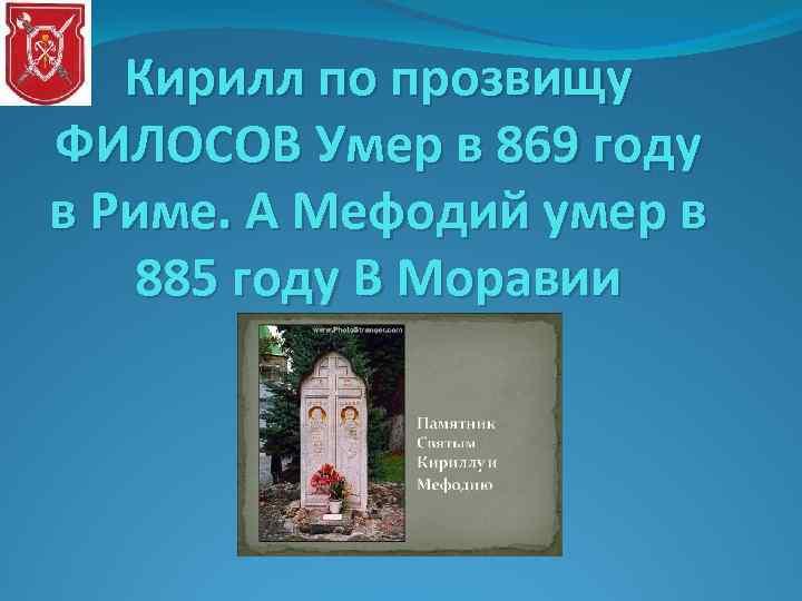 Кирилл по прозвищу ФИЛОСОВ Умер в 869 году в Риме. А Мефодий умер в