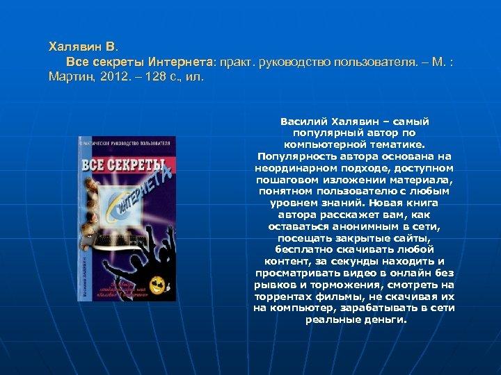 Халявин В. Все секреты Интернета: практ. руководство пользователя. – М. : Мартин, 2012. –
