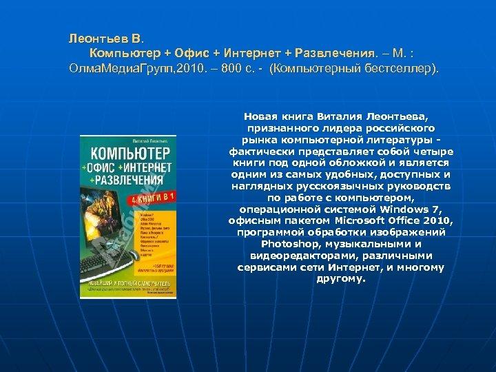 Леонтьев В. Компьютер + Офис + Интернет + Развлечения. – М. : Олма. Медиа.