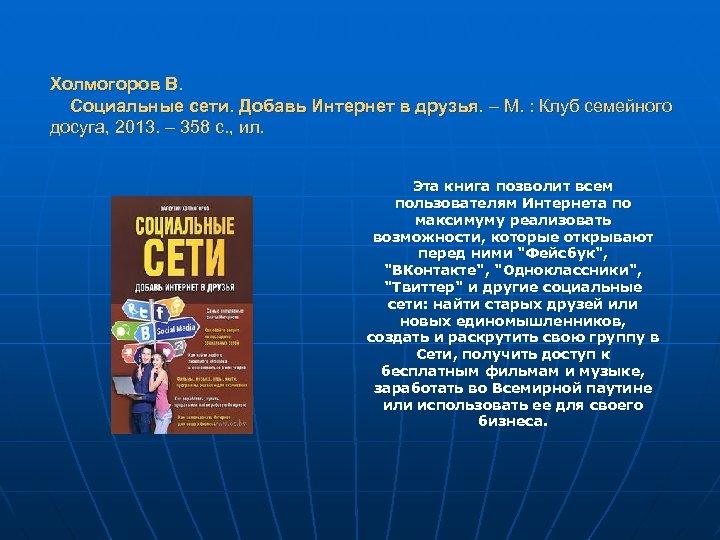 Холмогоров В. Социальные сети. Добавь Интернет в друзья. – М. : Клуб семейного досуга,