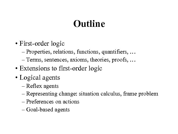 Outline • First-order logic – Properties, relations, functions, quantifiers, … – Terms, sentences, axioms,