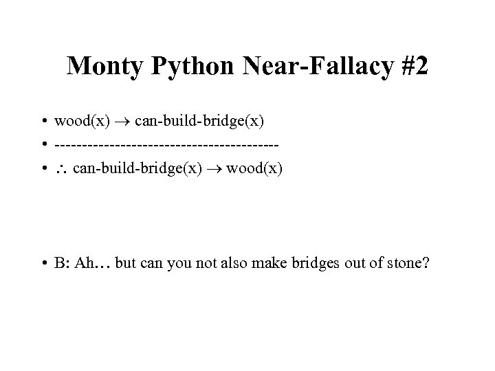 Monty Python Near-Fallacy #2 • wood(x) can-build-bridge(x) • -------------------- • can-build-bridge(x) wood(x) • B:
