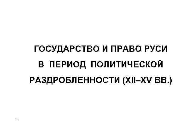 ГОСУДАРСТВО И ПРАВО РУСИ В ПЕРИОД ПОЛИТИЧЕСКОЙ РАЗДРОБЛЕННОСТИ (XII–XV ВВ. ) 30