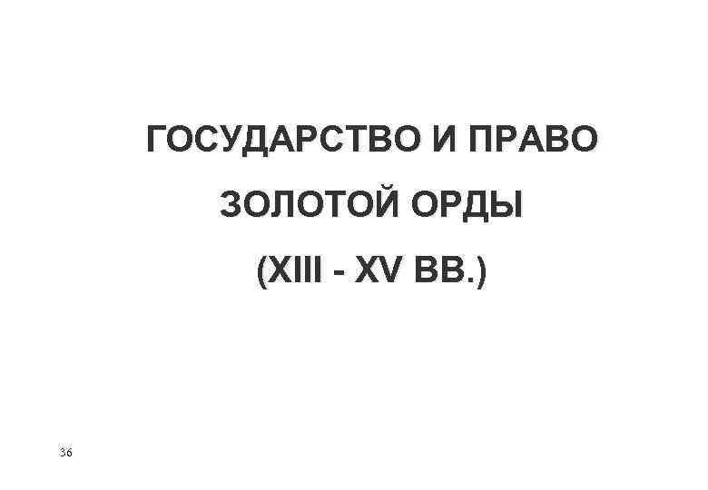 ГОСУДАРСТВО И ПРАВО ЗОЛОТОЙ ОРДЫ (XIII - XV ВВ. ) 36