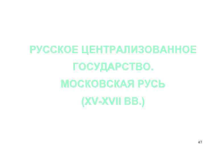 РУССКОЕ ЦЕНТРАЛИЗОВАННОЕ ГОСУДАРСТВО. МОСКОВСКАЯ РУСЬ (XV-XVII ВВ. ) 47