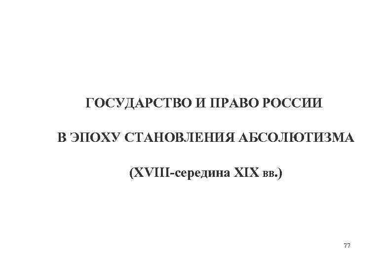 ГОСУДАРСТВО И ПРАВО РОССИИ В ЭПОХУ СТАНОВЛЕНИЯ АБСОЛЮТИЗМА (XVIII-середина XIX ВВ. ) 77