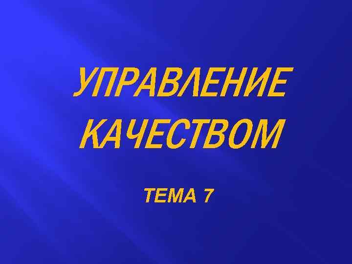 УПРАВЛЕНИЕ КАЧЕСТВОМ ТЕМА 7