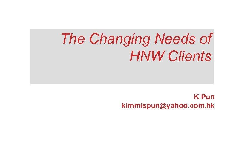 The Changing Needs of HNW Clients K Pun kimmispun@yahoo. com. hk