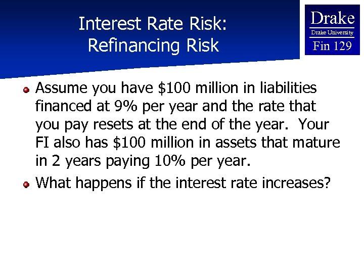 Interest Rate Risk: Refinancing Risk Drake University Fin 129 Assume you have $100 million