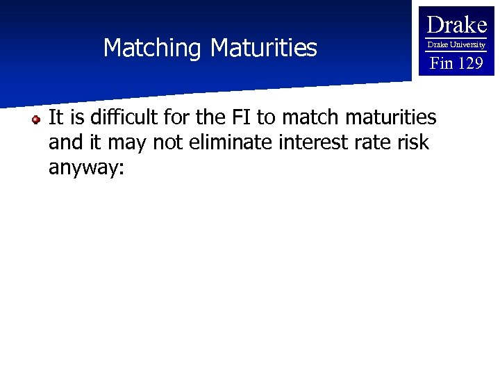 Matching Maturities Drake University Fin 129 It is difficult for the FI to match