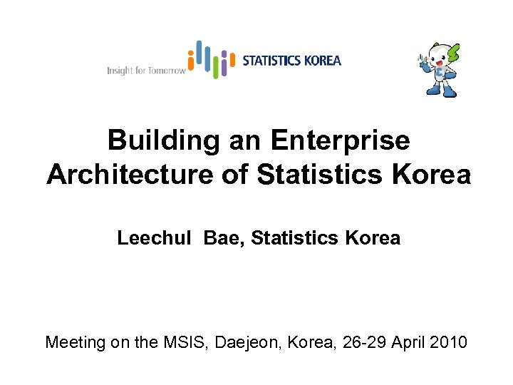 Building an Enterprise Architecture of Statistics Korea Leechul Bae, Statistics Korea Meeting on the