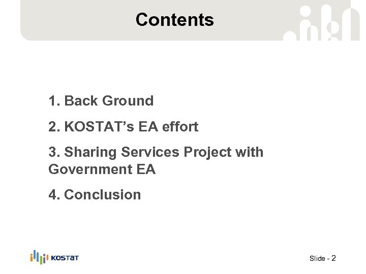Contents 1. Back Ground 2. KOSTAT's EA effort 3. Sharing Services Project with Government