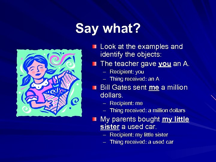 Say what? Look at the examples and identify the objects: The teacher gave you