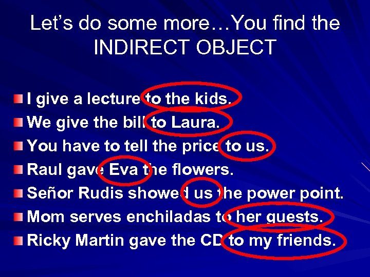 Let's do some more…You find the INDIRECT OBJECT I give a lecture to the