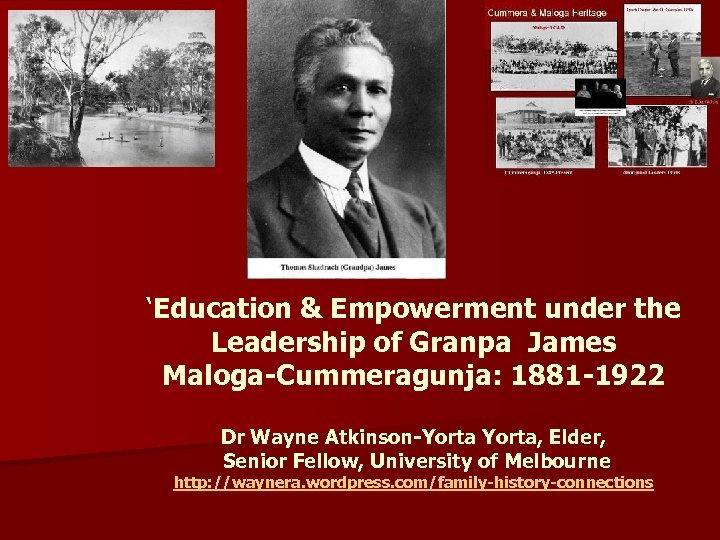 'Education & Empowerment under the Leadership of Granpa James Maloga-Cummeragunja: 1881 -1922 Dr Wayne