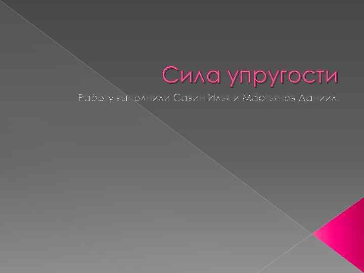Сила упругости Работу выполнили Савин Илья и Мартьянов Даниил.