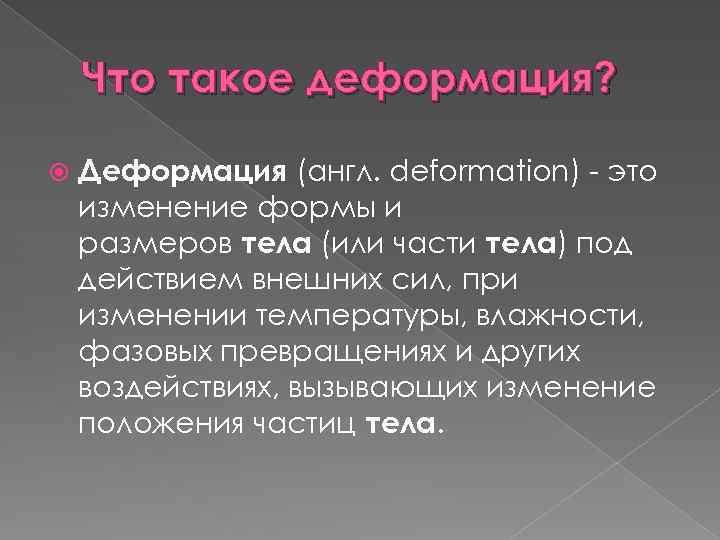 Что такое деформация? Деформация (англ. deformation) это изменение формы и размеров тела (или части