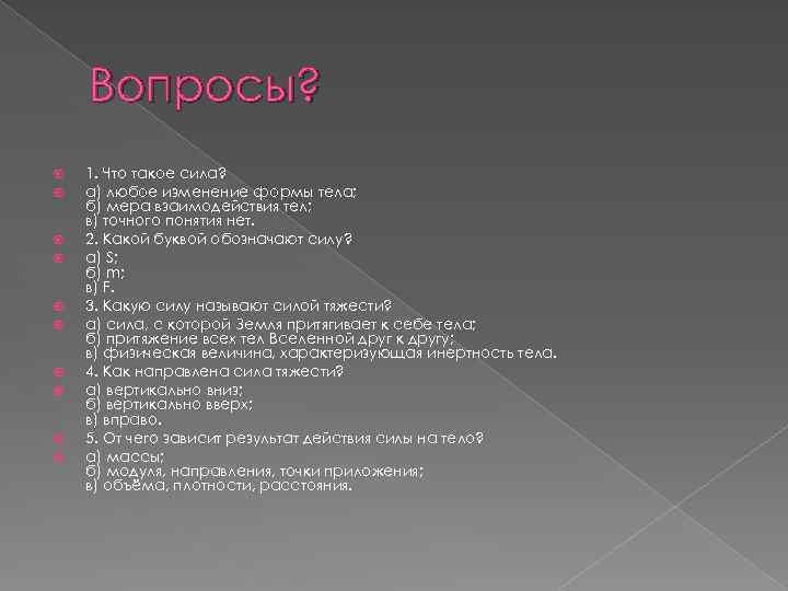 Вопросы? 1. Что такое сила? а) любое изменение формы тела; б) мера взаимодействия тел;