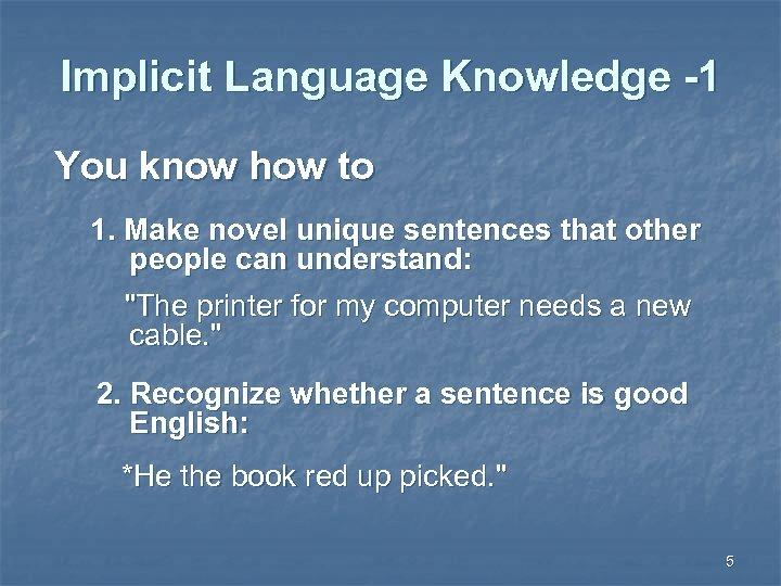 Implicit Language Knowledge -1 You know how to 1. Make novel unique sentences that