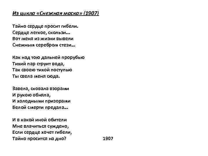 Из цикла «Снежная маска» (1907) Тайно сердце просит гибели. Сердце легкое, скользи. . .