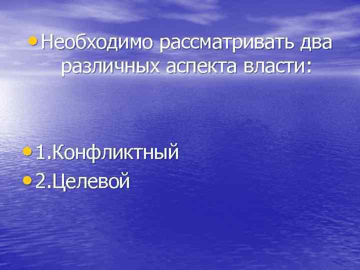 • Необходимо рассматривать два различных аспекта власти: • 1. Конфликтный • 2. Целевой