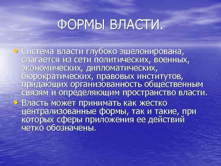 ФОРМЫ ВЛАСТИ. • Система власти глубоко эшелонирована, • слагается из сети политических, военных, экономических,