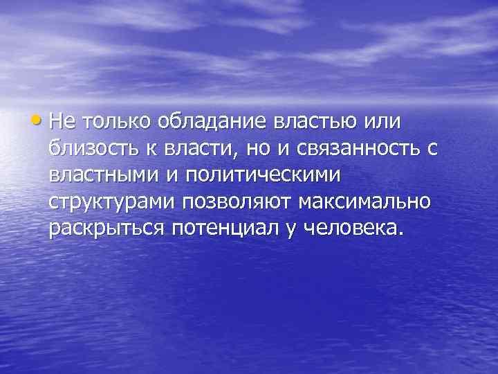 • Не только обладание властью или близость к власти, но и связанность с