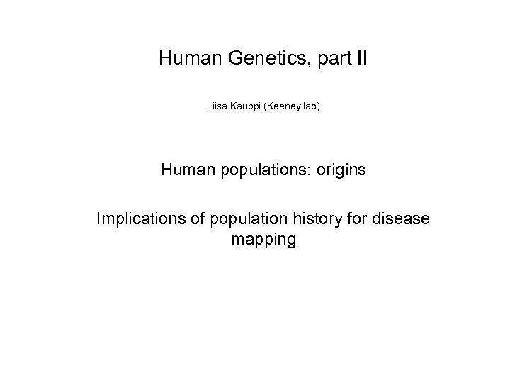 Human Genetics, part II Liisa Kauppi (Keeney lab) Human populations: origins Implications of population