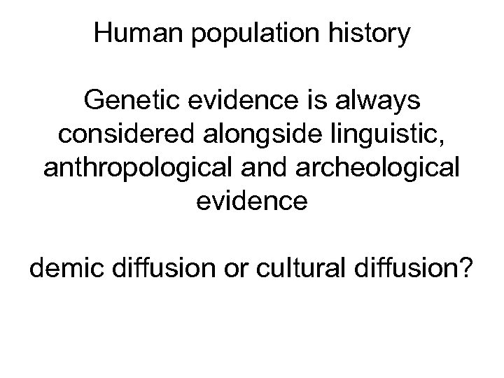 Human population history Genetic evidence is always considered alongside linguistic, anthropological and archeological evidence