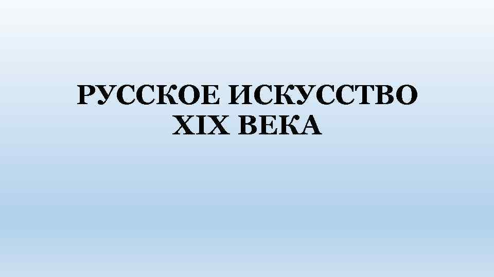 РУССКОЕ ИСКУССТВО XIX ВЕКА