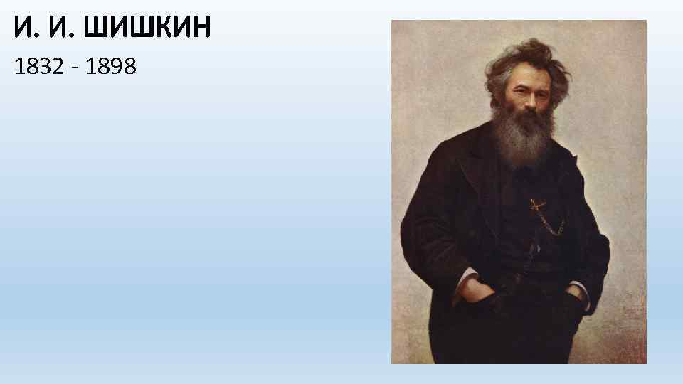 И. И. ШИШКИН 1832 - 1898