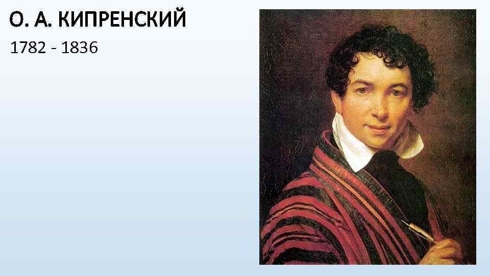 О. А. КИПРЕНСКИЙ 1782 - 1836