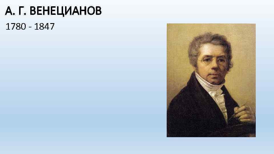 А. Г. ВЕНЕЦИАНОВ 1780 - 1847