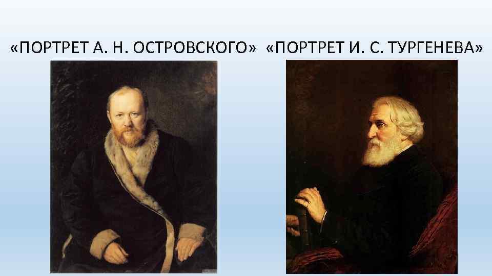 «ПОРТРЕТ А. Н. ОСТРОВСКОГО» «ПОРТРЕТ И. С. ТУРГЕНЕВА»